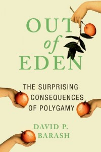 Out of Eden: The Surprising Consequences of Polygamy by David P. Barash. 2016. New York, NY: Oxford University Press. 240 pages.